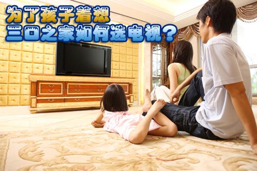 为了孩子着想 三口之家如何选电视?