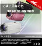 记录下美好记忆 3款市售热门摄像机推荐