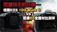 佳能EOS-1DX II VS 尼康D5全面对比测评