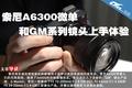 索尼A6300微单和GM系列镜头上手体验