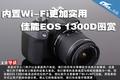 内置Wi-Fi更加实用 佳能EOS 1300D图赏
