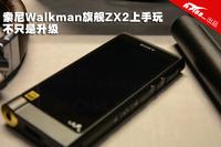 不只是升级 索尼Walkman旗舰ZX2上手玩
