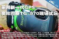 采用新一代GPS 奥林巴斯TG-870现场试玩