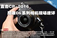 直击CP+2016 尼康DL系列相机现场速评