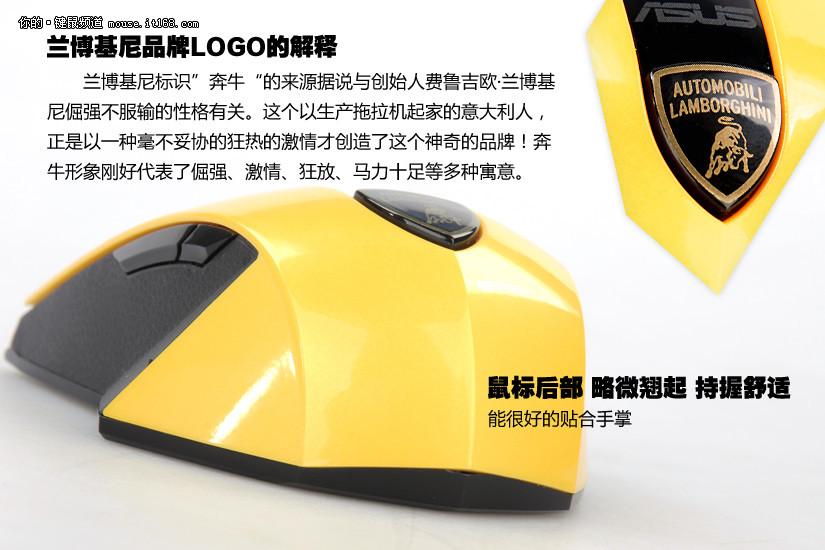 WX-Lamborghini华硕兰博基尼无线鼠标媒体售价:299元视觉:黑黄色调与造型设计奔放热烈,充满激情。触觉:鼠标左右键回弹有力,按键清脆,没有粘连感。弧形设计与手掌非常贴合,拇指处突起棱角与防滑设计使鼠标持握更有力。性能:四档激光定位800/1200/1700/2500dpi可调节,定位迅速准确。