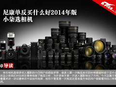 尼康单反买什么好2014年版 小柒选相机