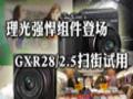 理光强悍组件登场   GXR28/2.5扫街试用